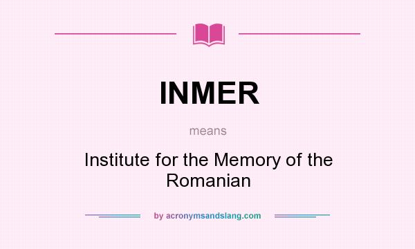 What does INMER mean? It stands for Institute for the Memory of the Romanian