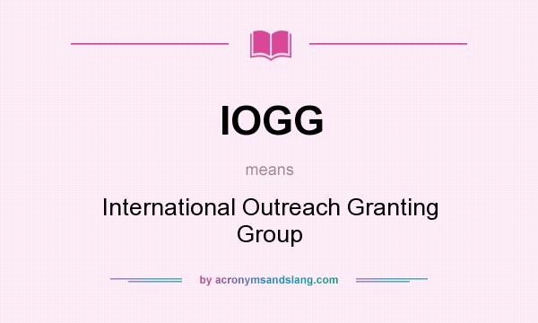 What does IOGG mean? It stands for International Outreach Granting Group