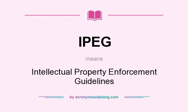 What does IPEG mean? It stands for Intellectual Property Enforcement Guidelines