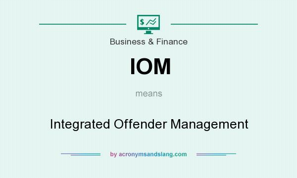 What does IOM mean? It stands for Integrated Offender Management