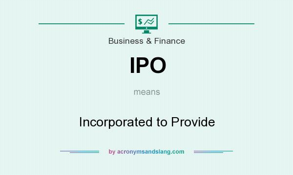 What does IPO mean? It stands for Incorporated to Provide