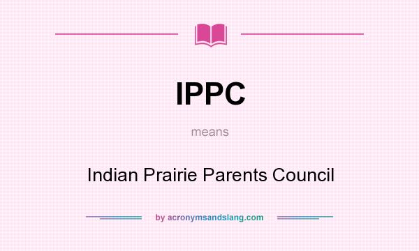What does IPPC mean? It stands for Indian Prairie Parents Council