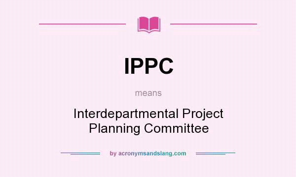 What does IPPC mean? It stands for Interdepartmental Project Planning Committee