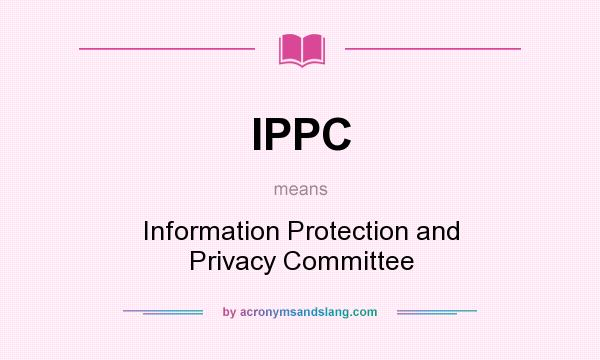 What does IPPC mean? It stands for Information Protection and Privacy Committee