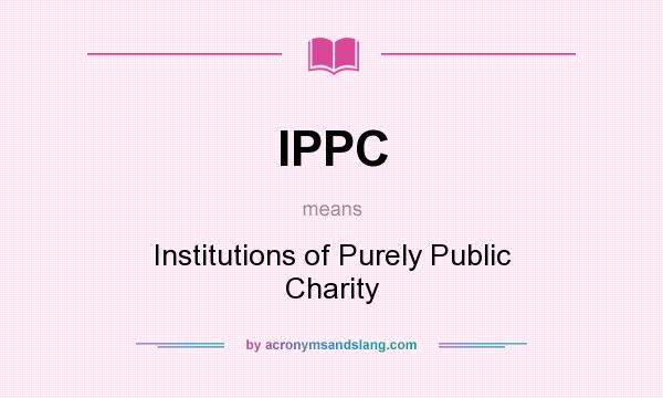 What does IPPC mean? It stands for Institutions of Purely Public Charity