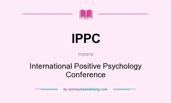 What does IPPC mean? It stands for International Positive Psychology Conference