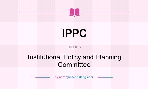What does IPPC mean? It stands for Institutional Policy and Planning Committee
