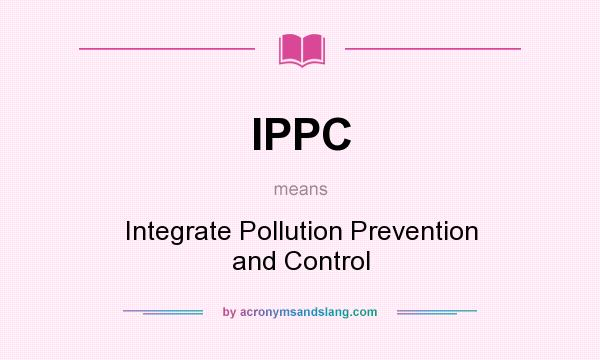 What does IPPC mean? It stands for Integrate Pollution Prevention and Control