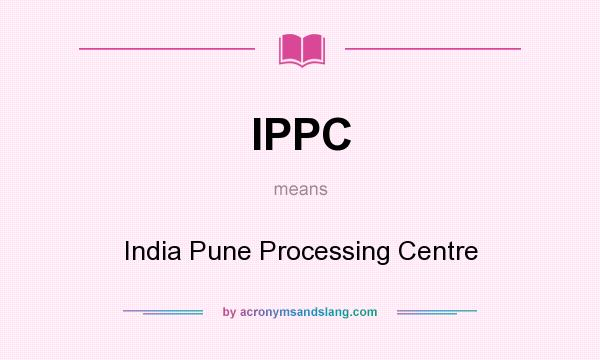 What does IPPC mean? It stands for India Pune Processing Centre