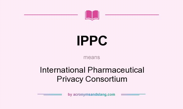What does IPPC mean? It stands for International Pharmaceutical Privacy Consortium
