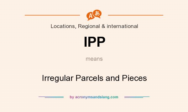 What does IPP mean? It stands for Irregular Parcels and Pieces