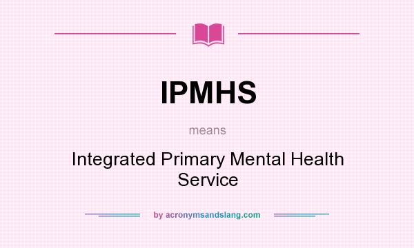 What does IPMHS mean? It stands for Integrated Primary Mental Health Service