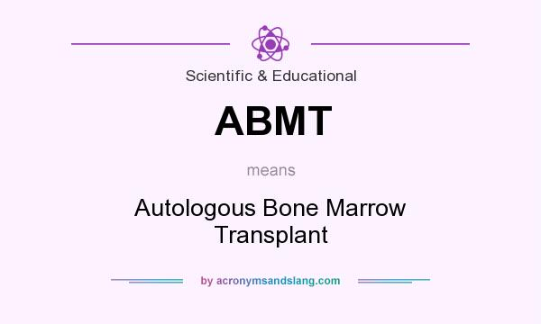What does ABMT mean? It stands for Autologous Bone Marrow Transplant
