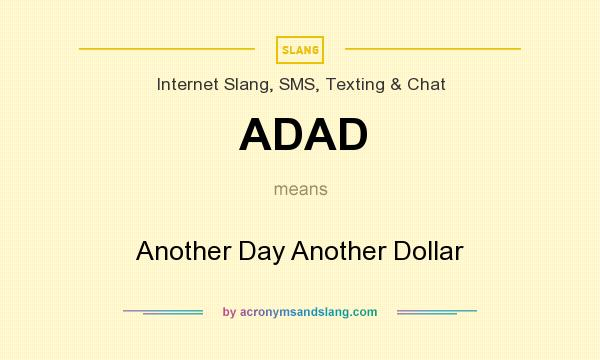 What does ADAD mean? It stands for Another Day Another Dollar