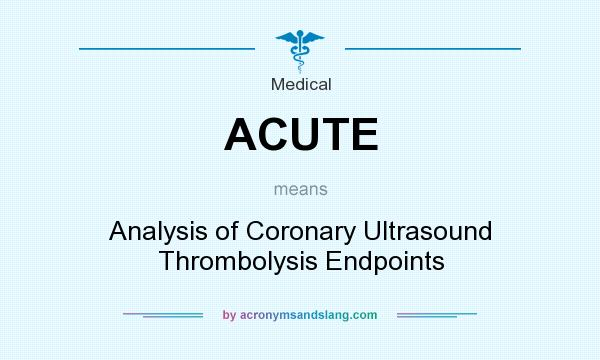 What does ACUTE mean? It stands for Analysis of Coronary Ultrasound Thrombolysis Endpoints