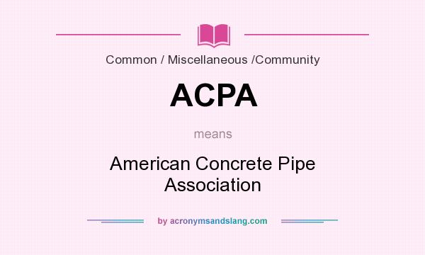 What does ACPA mean? It stands for American Concrete Pipe Association