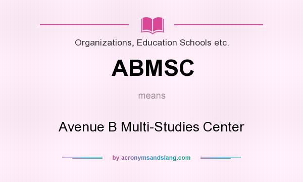 What does ABMSC mean? It stands for Avenue B Multi-Studies Center