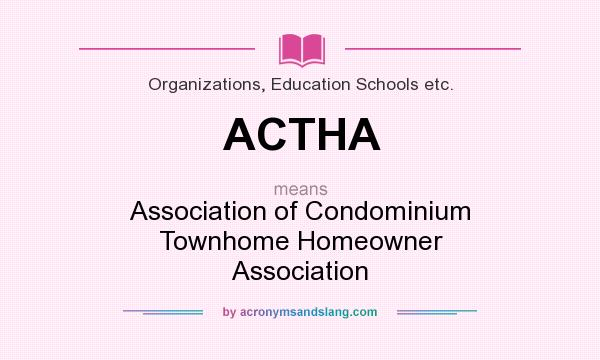 What does ACTHA mean? It stands for Association of Condominium Townhome Homeowner Association