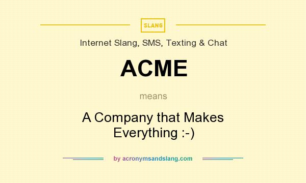 What does ACME mean? It stands for A Company that Makes Everything :-)