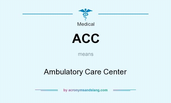 What does ACC mean? It stands for Ambulatory Care Center