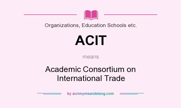 What does ACIT mean? It stands for Academic Consortium on International Trade