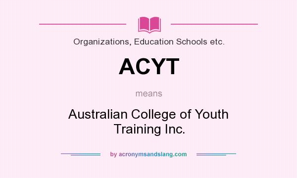What does ACYT mean? It stands for Australian College of Youth Training Inc.