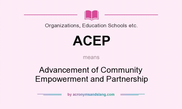 What does ACEP mean? It stands for Advancement of Community Empowerment and Partnership
