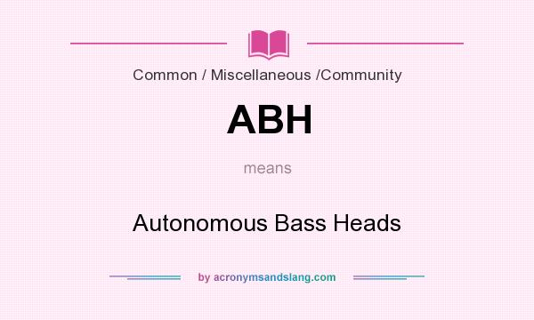 What does ABH mean? It stands for Autonomous Bass Heads