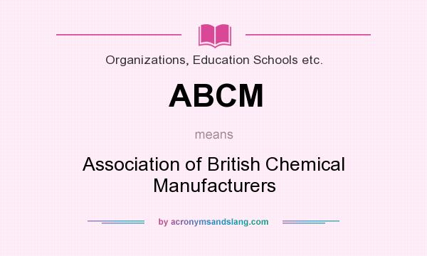 What does ABCM mean? It stands for Association of British Chemical Manufacturers