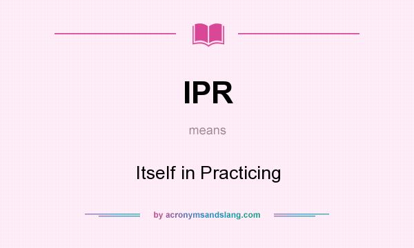 What does IPR mean? It stands for Itself in Practicing