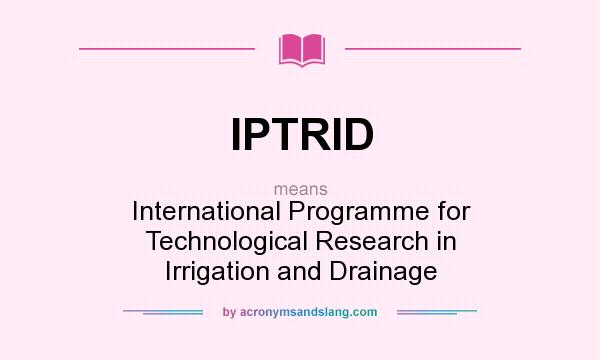 What does IPTRID mean? It stands for International Programme for Technological Research in Irrigation and Drainage