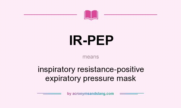 What does IR-PEP mean? It stands for inspiratory resistance-positive expiratory pressure mask