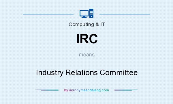 What does IRC mean? It stands for Industry Relations Committee