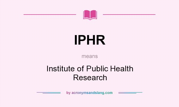 What does IPHR mean? It stands for Institute of Public Health Research