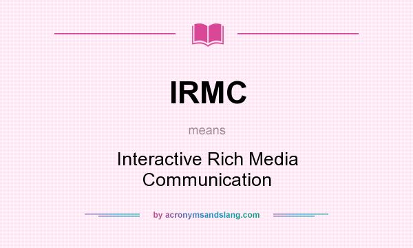 What does IRMC mean? It stands for Interactive Rich Media Communication
