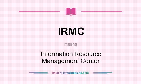 What does IRMC mean? It stands for Information Resource Management Center