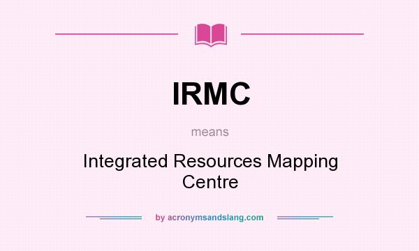 What does IRMC mean? It stands for Integrated Resources Mapping Centre