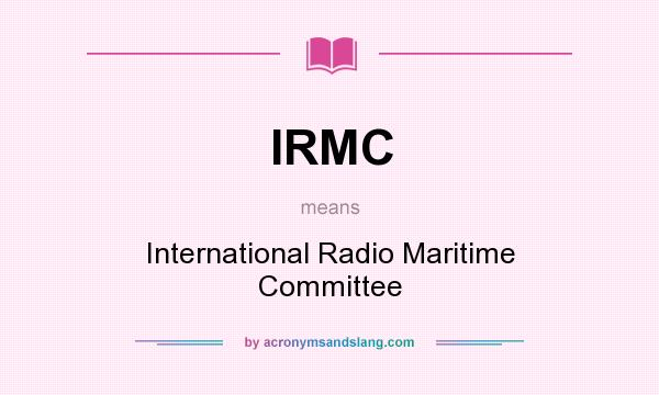 What does IRMC mean? It stands for International Radio Maritime Committee