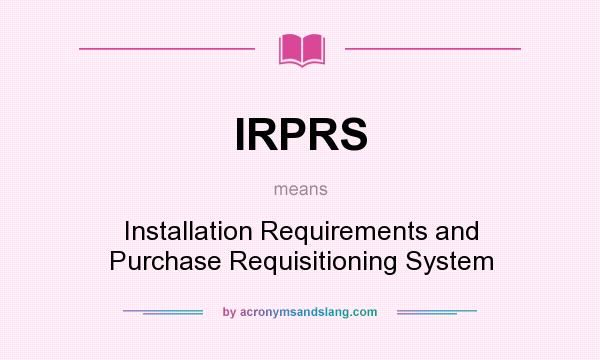 What does IRPRS mean? It stands for Installation Requirements and Purchase Requisitioning System