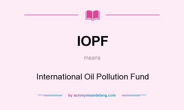What does IOPF mean? It stands for International Oil Pollution Fund