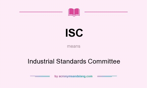 What does ISC mean? It stands for Industrial Standards Committee