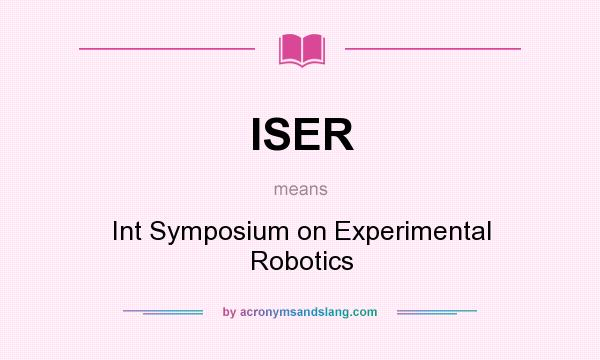 What does ISER mean? It stands for Int Symposium on Experimental Robotics