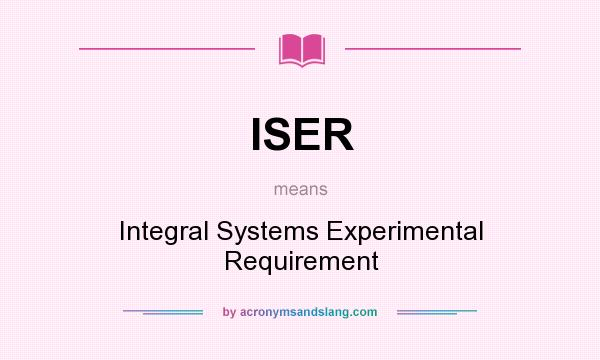 What does ISER mean? It stands for Integral Systems Experimental Requirement