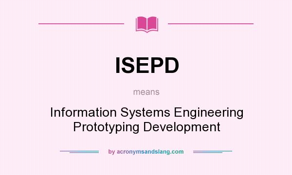 What does ISEPD mean? It stands for Information Systems Engineering Prototyping Development