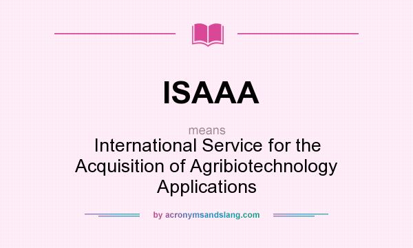 What does ISAAA mean? It stands for International Service for the Acquisition of Agribiotechnology Applications