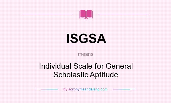 What does ISGSA mean? It stands for Individual Scale for General Scholastic Aptitude