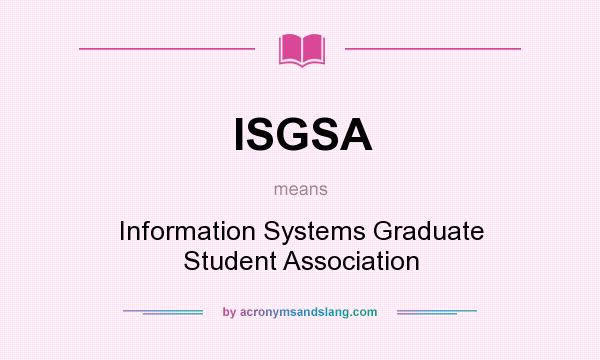 What does ISGSA mean? It stands for Information Systems Graduate Student Association