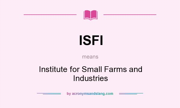 What does ISFI mean? It stands for Institute for Small Farms and Industries