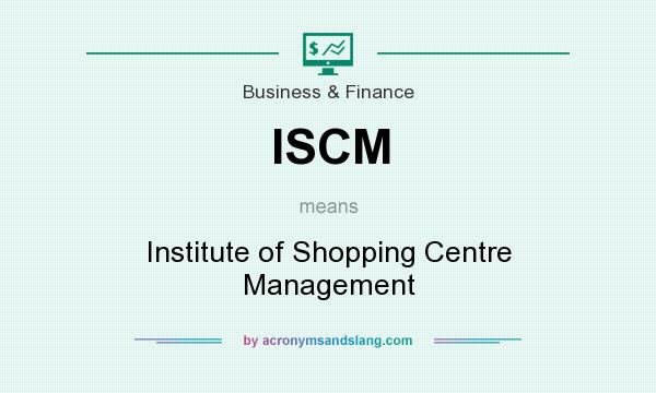 What does ISCM mean? It stands for Institute of Shopping Centre Management