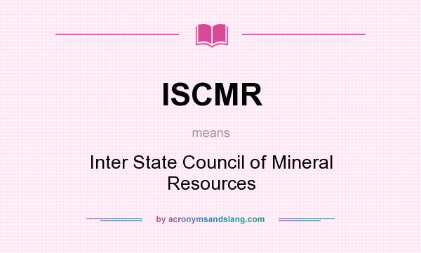 What does ISCMR mean? It stands for Inter State Council of Mineral Resources